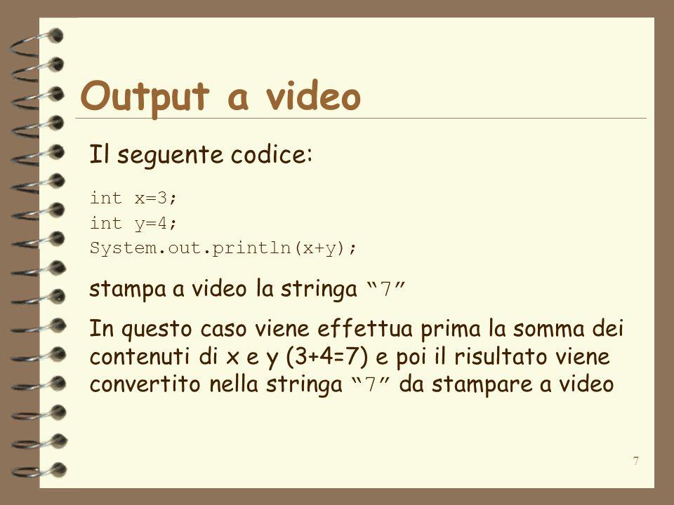 7 Output a video Il seguente codice: int x=3; int y=4; System.out.println(x+y); stampa a video la stringa 7 In questo caso viene effettua prima la somma dei contenuti di x e y (3+4=7) e poi il risultato viene convertito nella stringa 7 da stampare a video