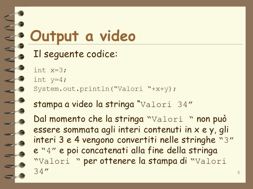8 Output a video Il seguente codice: int x=3; int y=4; System.out.println(Valori +x+y); stampa a video la stringa Valori 34 Dal momento che la stringa Valori non può essere sommata agli interi contenuti in x e y, gli interi 3 e 4 vengono convertiti nelle stringhe 3 e 4 e poi concatenati alla fine della stringa Valori per ottenere la stampa di Valori 34