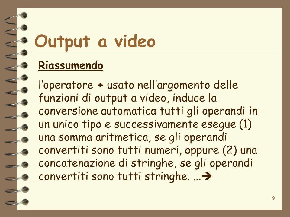 9 Output a video Riassumendo loperatore + usato nellargomento delle funzioni di output a video, induce la conversione automatica tutti gli operandi in un unico tipo e successivamente esegue (1) una somma aritmetica, se gli operandi convertiti sono tutti numeri, oppure (2) una concatenazione di stringhe, se gli operandi convertiti sono tutti stringhe....