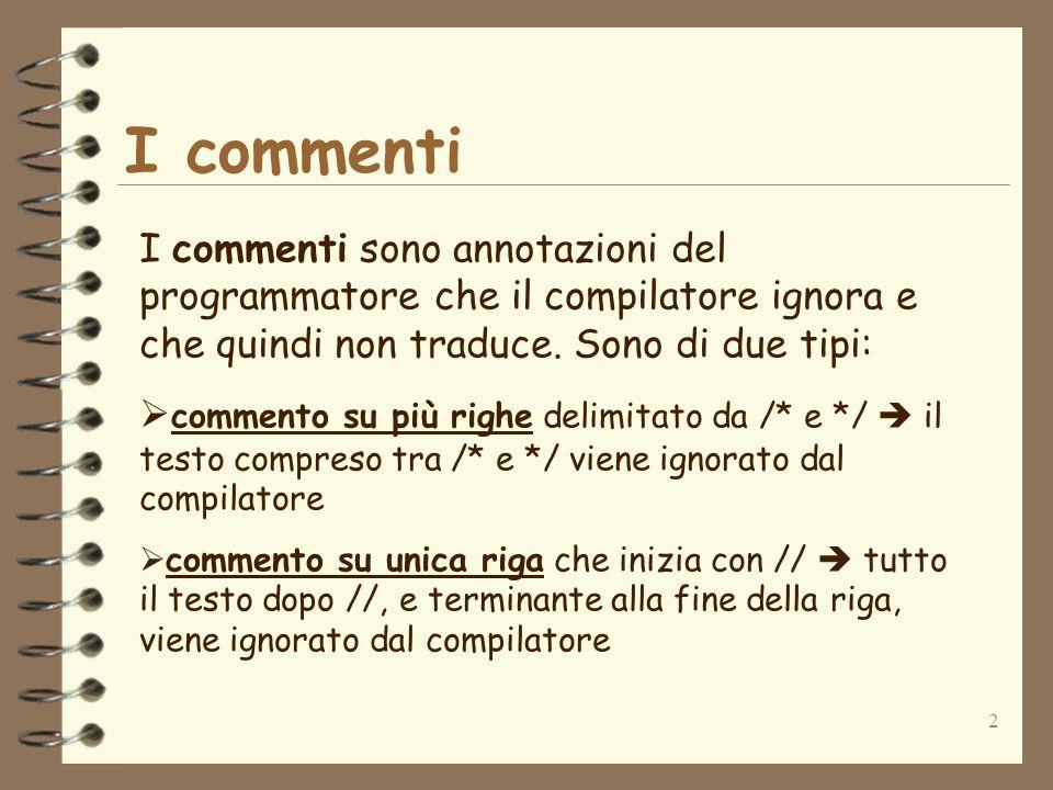2 I commenti I commenti sono annotazioni del programmatore che il compilatore ignora e che quindi non traduce. Sono di due tipi: commento su più righe