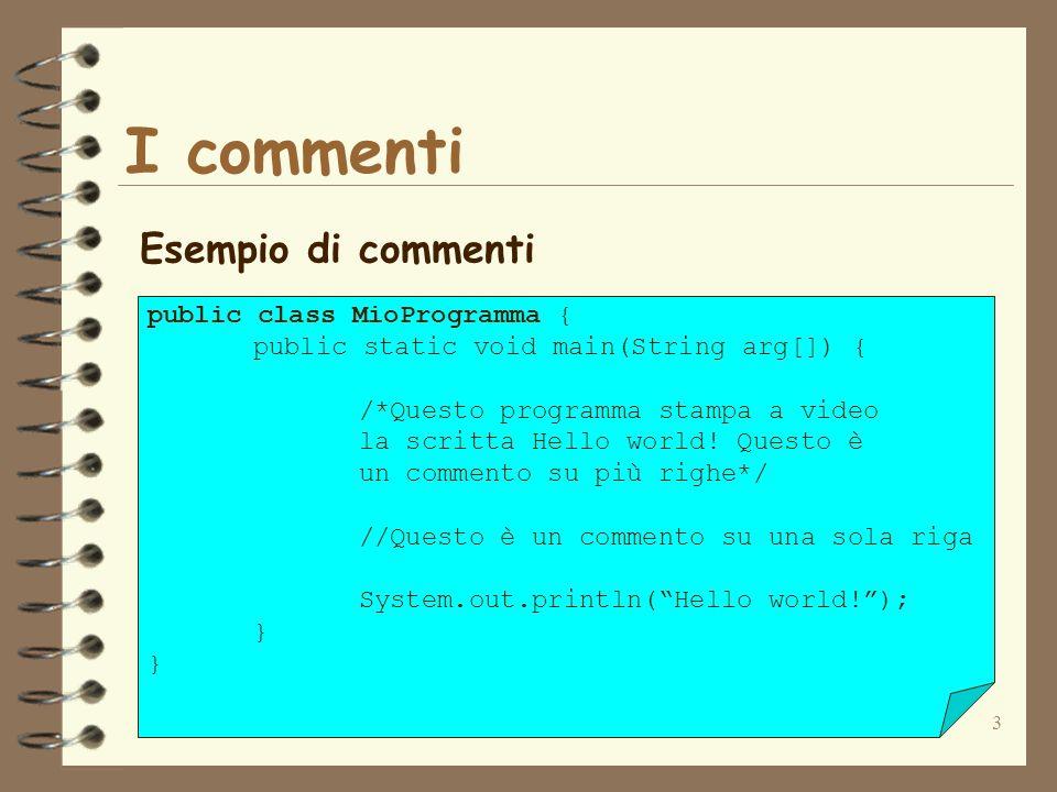 3 I commenti Esempio di commenti public class MioProgramma { public static void main(String arg[]) { /*Questo programma stampa a video la scritta Hello world.