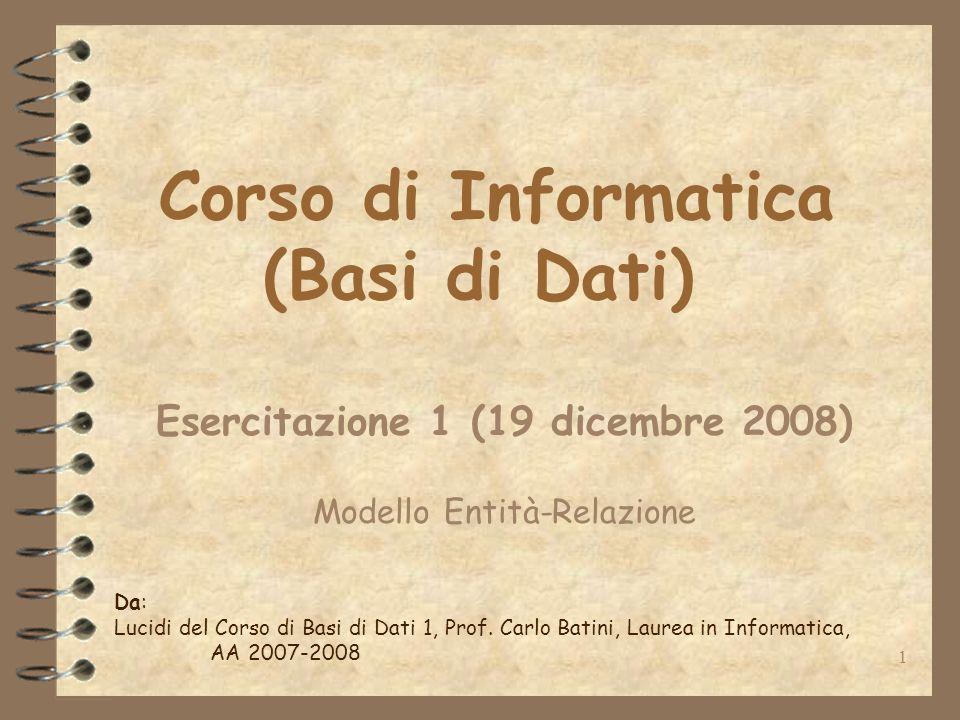 1 Corso di Informatica (Basi di Dati) Esercitazione 1 (19 dicembre 2008) Modello Entità-Relazione Da: Lucidi del Corso di Basi di Dati 1, Prof.