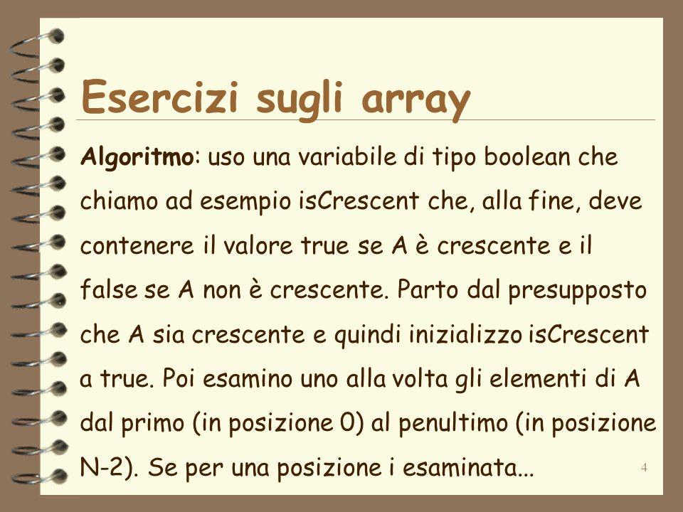 5 Esercizi sugli array … trovo che A[i] >= A[i+1] (tra lelemento in posizione i e il successivo), allora posso dire con certezza senza bisogno di proseguire che A non è crescente.