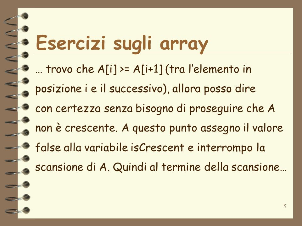 6 Esercizi sugli array … di A, mi basta testare il contenuto di isCrescent per dire se A è crescente o non lo è.
