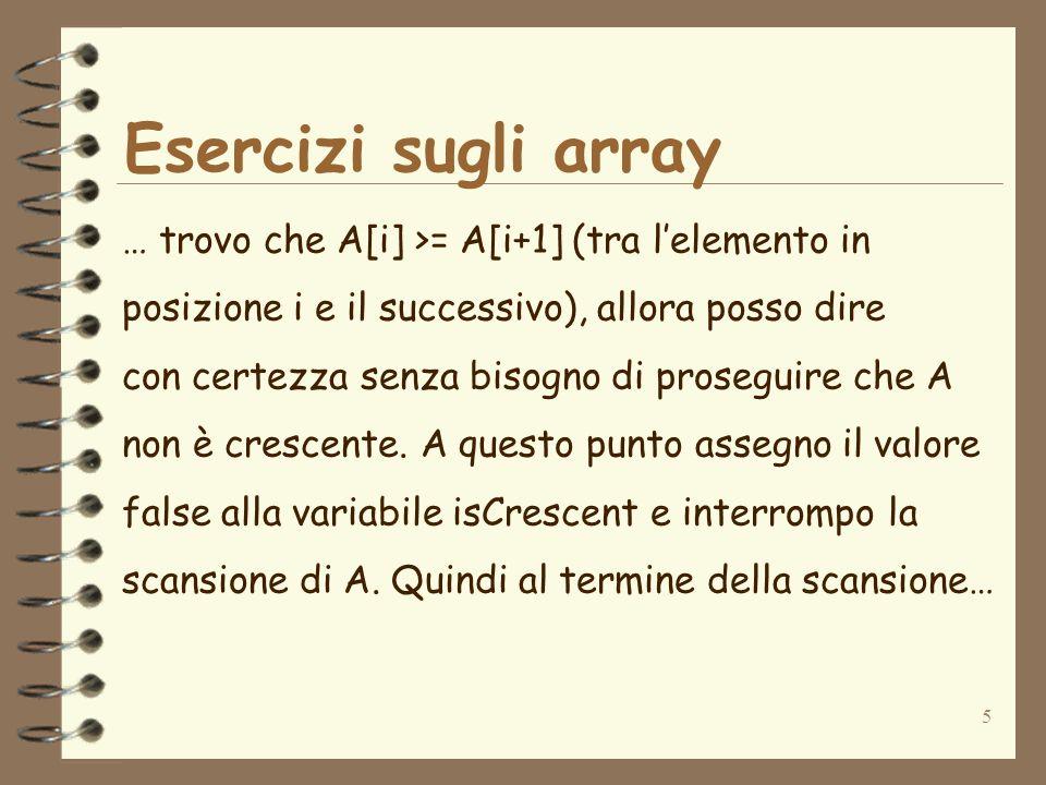 16 Esercizi sugli array public class VerificaVettoreDecrescente { public static void main(String arg[]) { int[] A={4,15,20,21,40,6,7,9,10,1}; int i; int length; boolean isDecrescent; length=10; i=0; isDecrescent=true; while(i <= lentgth-2 && isDecrescent == true){ //Verifico se lelemento i-esimo //è <= dellelemento (i+1)-esimo if(A[i] <= A[i+1]){ isDecrescent=false; } i=i+1; } System.out.println(Vettore decrescente: +isDecrescent); }