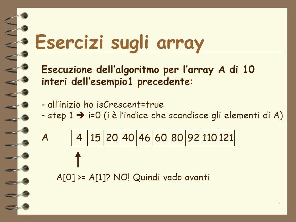 7 Esercizi sugli array A Esecuzione dellalgoritmo per larray A di 10 interi dellesempio1 precedente: - allinizio ho isCrescent=true - step 1 i=0 (i è lindice che scandisce gli elementi di A) A[0] >= A[1].