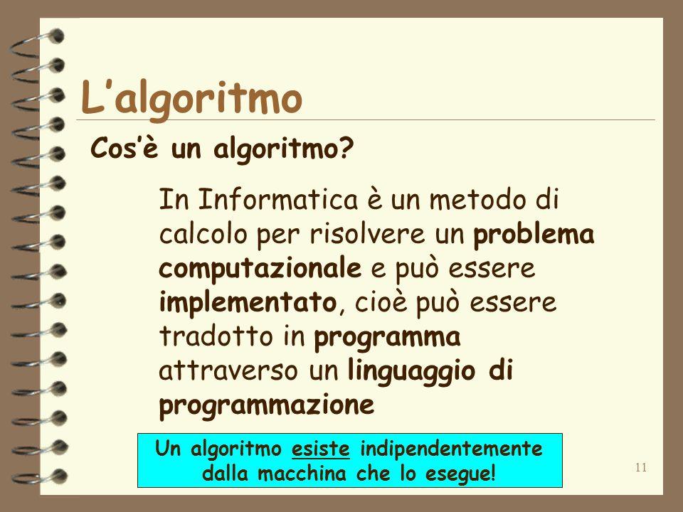 11 Lalgoritmo Cosè un algoritmo? In Informatica è un metodo di calcolo per risolvere un problema computazionale e può essere implementato, cioè può es