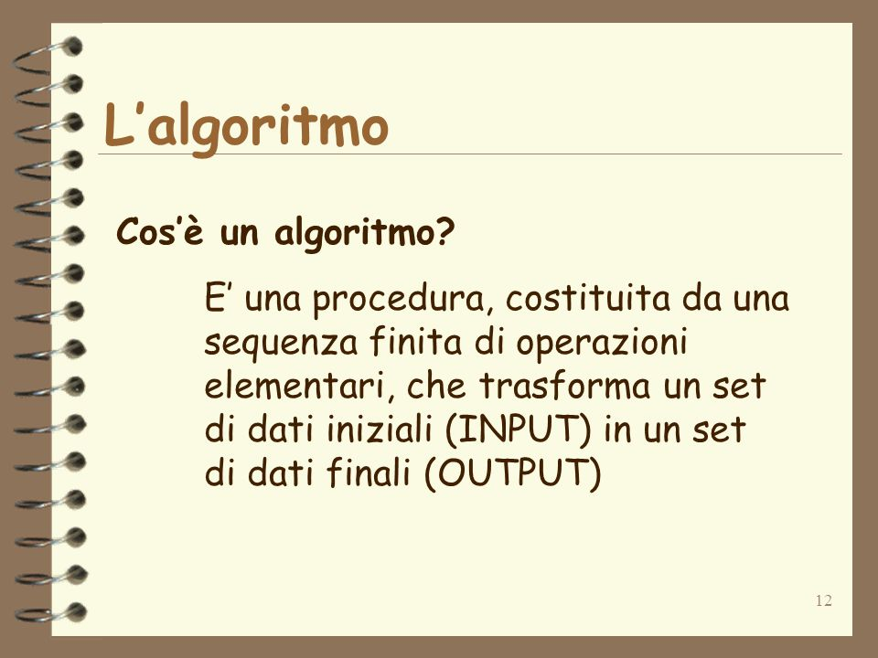 12 Lalgoritmo Cosè un algoritmo? E una procedura, costituita da una sequenza finita di operazioni elementari, che trasforma un set di dati iniziali (I