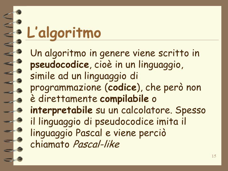 15 Lalgoritmo Un algoritmo in genere viene scritto in pseudocodice, cioè in un linguaggio, simile ad un linguaggio di programmazione (codice), che però non è direttamente compilabile o interpretabile su un calcolatore.