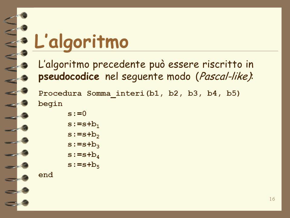16 Lalgoritmo Lalgoritmo precedente può essere riscritto in pseudocodice nel seguente modo (Pascal-like): Procedura Somma_interi(b1, b2, b3, b4, b5) begin s:=0 s:=s+b 1 s:=s+b 2 s:=s+b 3 s:=s+b 4 s:=s+b 5 end