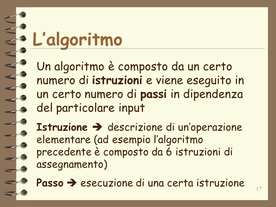 17 Lalgoritmo Un algoritmo è composto da un certo numero di istruzioni e viene eseguito in un certo numero di passi in dipendenza del particolare input Istruzione descrizione di unoperazione elementare (ad esempio lalgoritmo precedente è composto da 6 istruzioni di assegnamento) Passo esecuzione di una certa istruzione