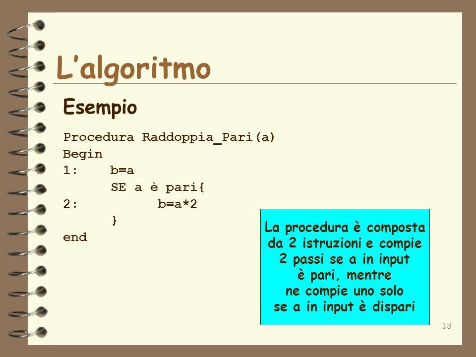 18 Lalgoritmo Esempio Procedura Raddoppia_Pari(a) Begin 1:b=a SE a è pari{ 2:b=a*2 } end La procedura è composta da 2 istruzioni e compie 2 passi se a in input è pari, mentre ne compie uno solo se a in input è dispari