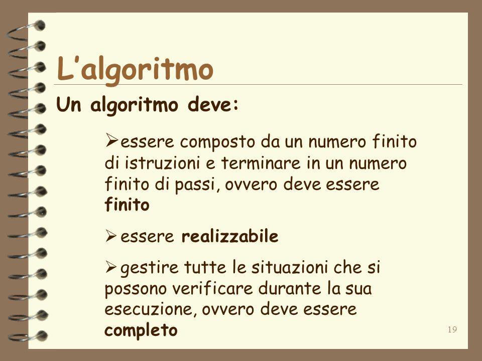 19 Lalgoritmo Un algoritmo deve: essere composto da un numero finito di istruzioni e terminare in un numero finito di passi, ovvero deve essere finito essere realizzabile gestire tutte le situazioni che si possono verificare durante la sua esecuzione, ovvero deve essere completo