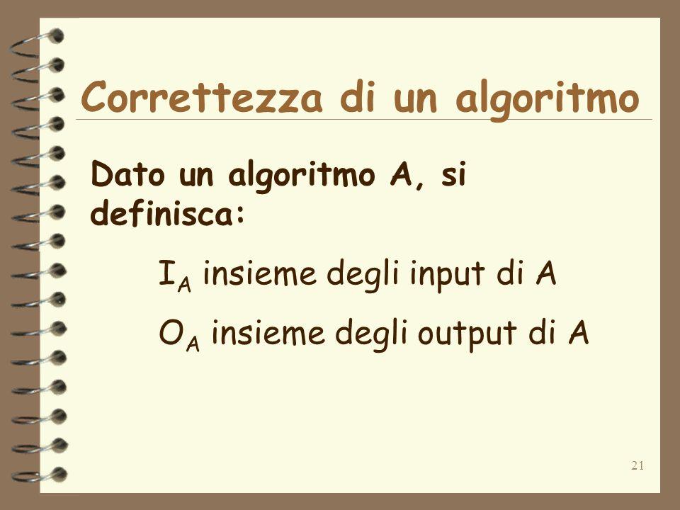 21 Correttezza di un algoritmo Dato un algoritmo A, si definisca: I A insieme degli input di A O A insieme degli output di A