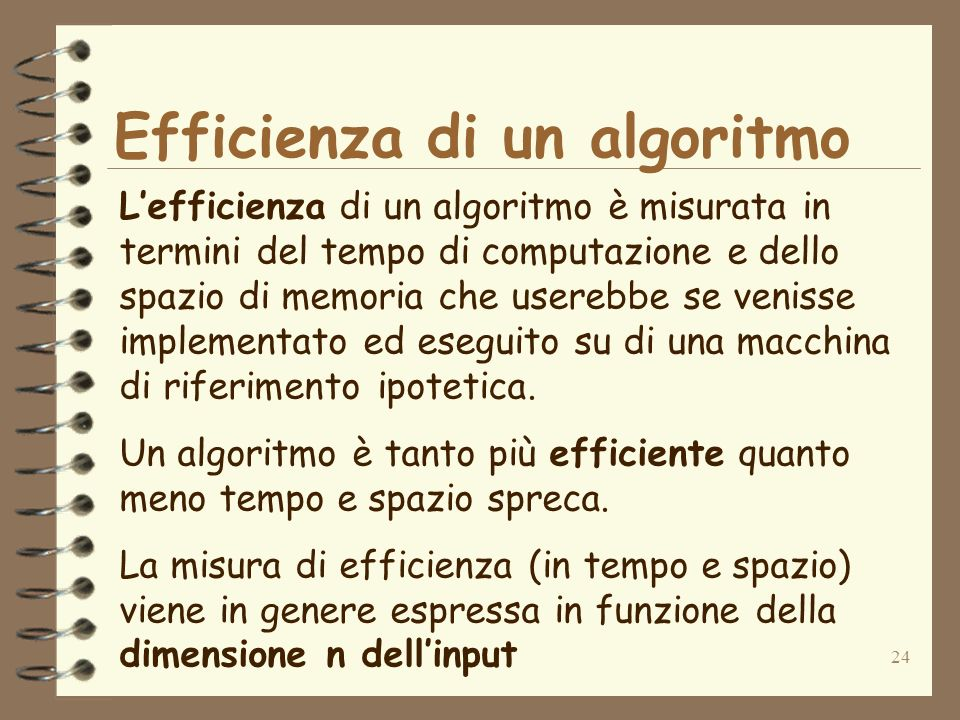 24 Efficienza di un algoritmo Lefficienza di un algoritmo è misurata in termini del tempo di computazione e dello spazio di memoria che userebbe se venisse implementato ed eseguito su di una macchina di riferimento ipotetica.