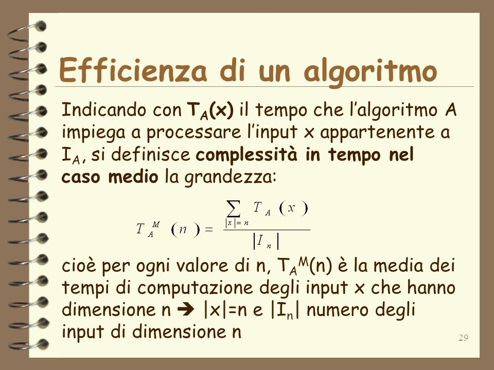 29 Efficienza di un algoritmo Indicando con T A (x) il tempo che lalgoritmo A impiega a processare linput x appartenente a I A, si definisce complessità in tempo nel caso medio la grandezza: cioè per ogni valore di n, T A M (n) è la media dei tempi di computazione degli input x che hanno dimensione n |x|=n e |I n | numero degli input di dimensione n