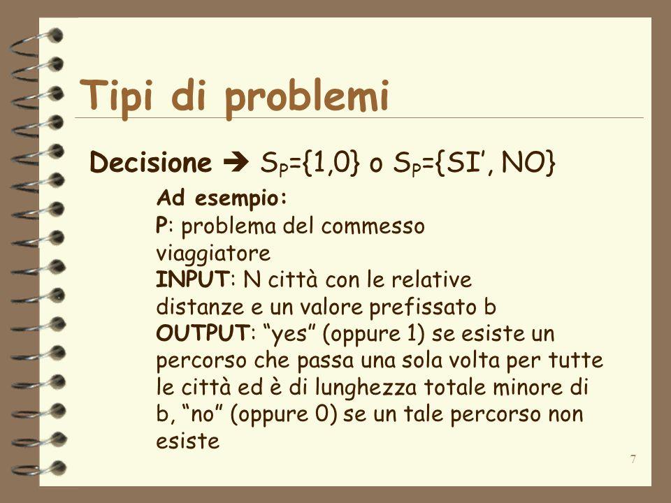 7 Tipi di problemi Decisione S P ={1,0} o S P ={SI, NO} Ad esempio: P: problema del commesso viaggiatore INPUT: N città con le relative distanze e un valore prefissato b OUTPUT: yes (oppure 1) se esiste un percorso che passa una sola volta per tutte le città ed è di lunghezza totale minore di b, no (oppure 0) se un tale percorso non esiste