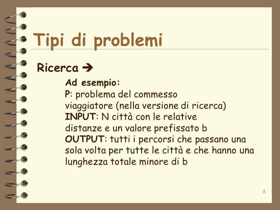 8 Tipi di problemi Ricerca Ad esempio: P: problema del commesso viaggiatore (nella versione di ricerca) INPUT: N città con le relative distanze e un v