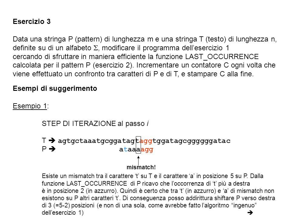 Esercizio 3 Data una stringa P (pattern) di lunghezza m e una stringa T (testo) di lunghezza n, definite su di un alfabeto, modificare il programma dellesercizio 1 cercando di sfruttare in maniera efficiente la funzione LAST_OCCURRENCE calcolata per il pattern P (esercizio 2).