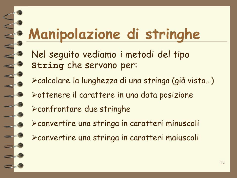 12 Manipolazione di stringhe Nel seguito vediamo i metodi del tipo String che servono per: calcolare la lunghezza di una stringa (già visto…) ottenere il carattere in una data posizione confrontare due stringhe convertire una stringa in caratteri minuscoli convertire una stringa in caratteri maiuscoli