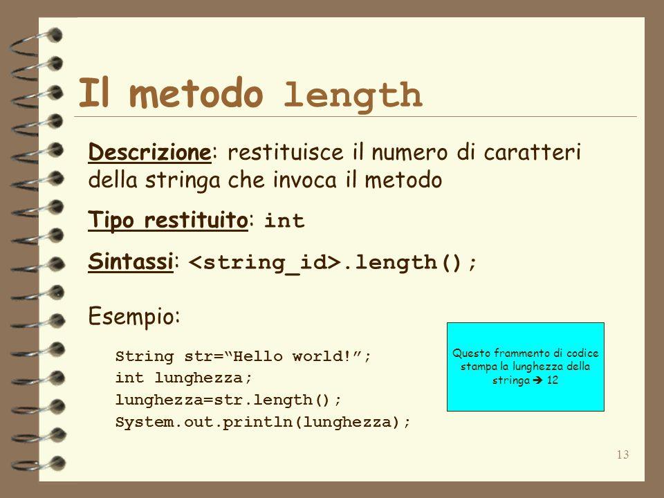 13 Il metodo length Descrizione: restituisce il numero di caratteri della stringa che invoca il metodo Tipo restituito: int Sintassi:.length(); String