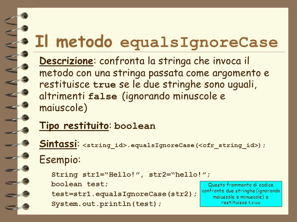 16 Il metodo equalsIgnoreCase Descrizione: confronta la stringa che invoca il metodo con una stringa passata come argomento e restituisce true se le due stringhe sono uguali, altrimenti false (ignorando minuscole e maiuscole) Tipo restituito: boolean Sintassi:.equalsIgnoreCase( ); String str1=Hello!, str2=hello!; boolean test; test=str1.equalsIgnoreCase(str2); System.out.println(test); Esempio: Questo frammento di codice confronta due stringhe (ignorando maiuscole e minuscole) e restituisce true