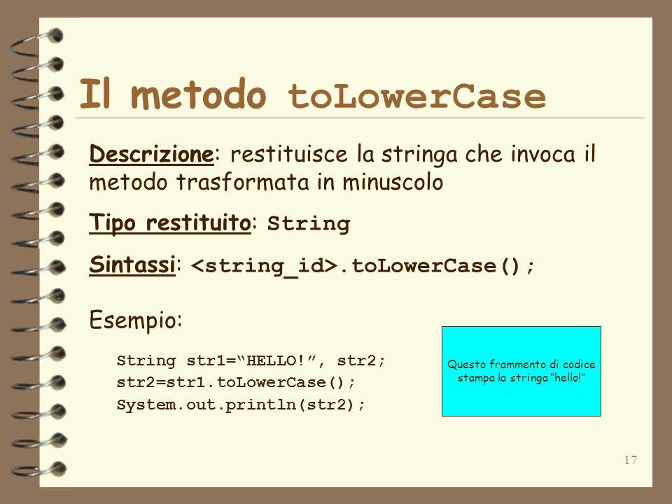 17 Il metodo toLowerCase Descrizione: restituisce la stringa che invoca il metodo trasformata in minuscolo Tipo restituito: String Sintassi:.toLowerCa