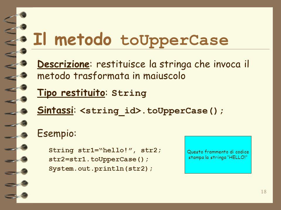 18 Il metodo toUpperCase Descrizione: restituisce la stringa che invoca il metodo trasformata in maiuscolo Tipo restituito: String Sintassi:.toUpperCa