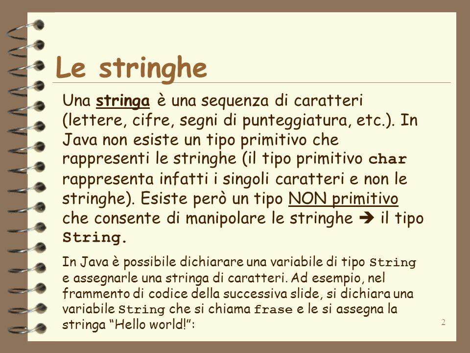 3 Le stringhe String frase; frase=Hello world!; System.out.println(frase); Lesecuzione di questo codice stampa: Hello world!