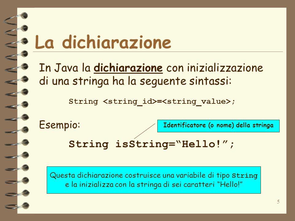 5 La dichiarazione In Java la dichiarazione con inizializzazione di una stringa ha la seguente sintassi: String = ; Esempio: String isString=Hello!; Q