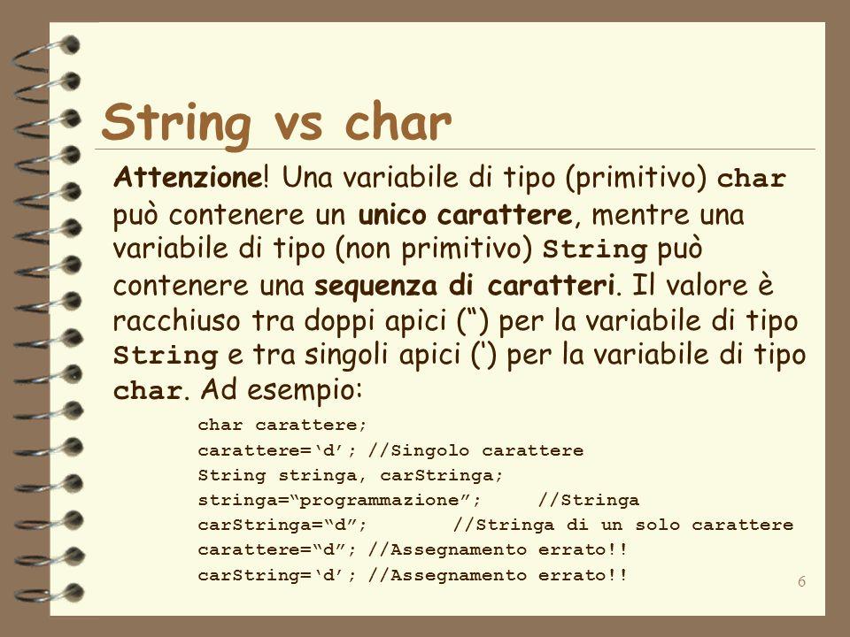 6 String vs char Attenzione! Una variabile di tipo (primitivo) char può contenere un unico carattere, mentre una variabile di tipo (non primitivo) Str
