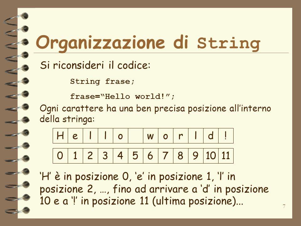 7 Organizzazione di String Si riconsideri il codice: String frase; frase=Hello world!; Ogni carattere ha una ben precisa posizione allinterno della stringa: Helloworld.