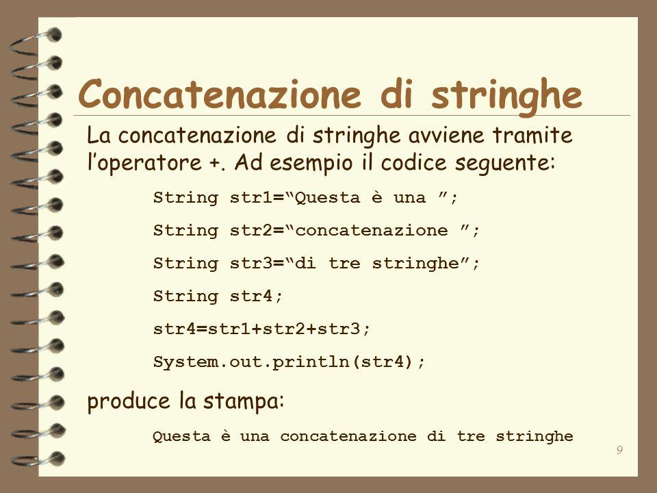9 Concatenazione di stringhe La concatenazione di stringhe avviene tramite loperatore +. Ad esempio il codice seguente: String str1=Questa è una ; Str