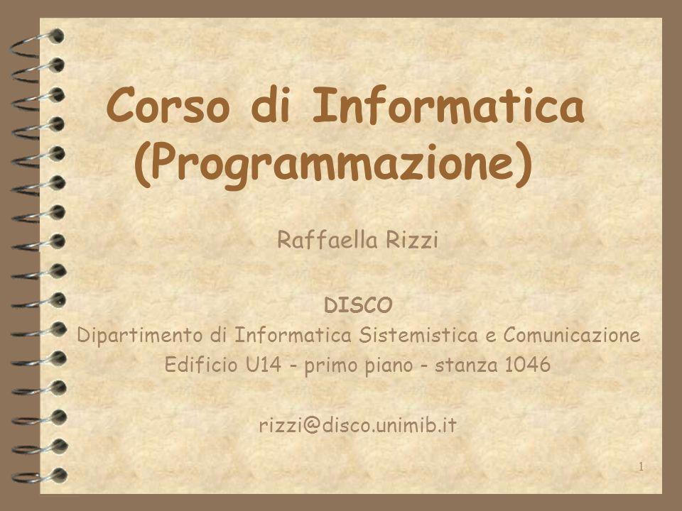 1 Corso di Informatica (Programmazione) Raffaella Rizzi DISCO Dipartimento di Informatica Sistemistica e Comunicazione Edificio U14 - primo piano - stanza 1046 rizzi@disco.unimib.it