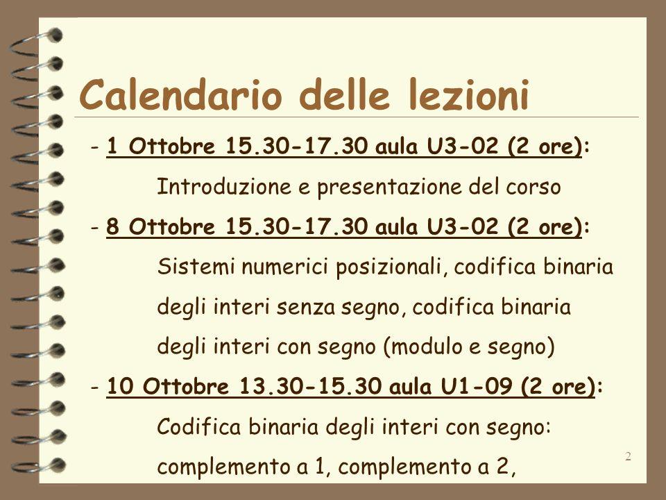 2 Calendario delle lezioni - 1 Ottobre 15.30-17.30 aula U3-02 (2 ore): Introduzione e presentazione del corso - 8 Ottobre 15.30-17.30 aula U3-02 (2 ore): Sistemi numerici posizionali, codifica binaria degli interi senza segno, codifica binaria degli interi con segno (modulo e segno) - 10 Ottobre 13.30-15.30 aula U1-09 (2 ore): Codifica binaria degli interi con segno: complemento a 1, complemento a 2,