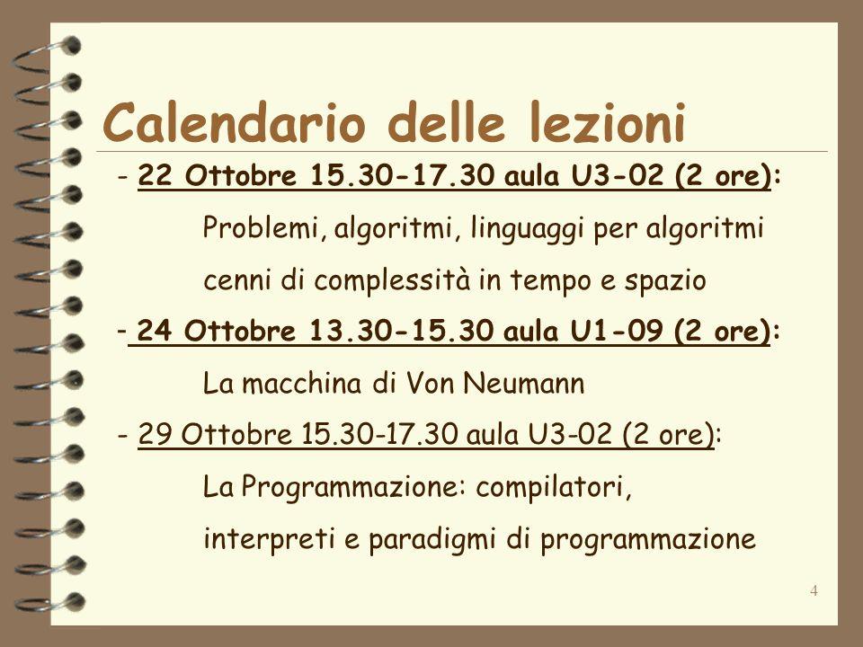 4 Calendario delle lezioni - 22 Ottobre 15.30-17.30 aula U3-02 (2 ore): Problemi, algoritmi, linguaggi per algoritmi cenni di complessità in tempo e spazio - 24 Ottobre 13.30-15.30 aula U1-09 (2 ore): La macchina di Von Neumann - 29 Ottobre 15.30-17.30 aula U3-02 (2 ore): La Programmazione: compilatori, interpreti e paradigmi di programmazione