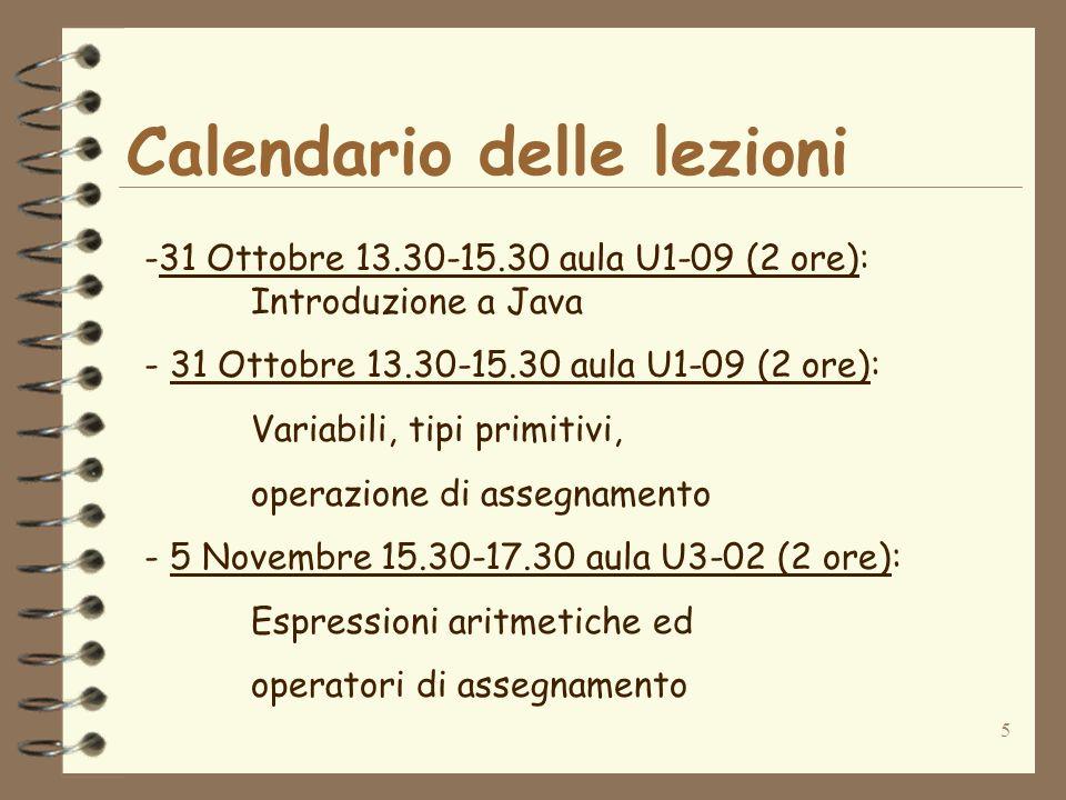 5 Calendario delle lezioni -31 Ottobre 13.30-15.30 aula U1-09 (2 ore): Introduzione a Java - 31 Ottobre 13.30-15.30 aula U1-09 (2 ore): Variabili, tipi primitivi, operazione di assegnamento - 5 Novembre 15.30-17.30 aula U3-02 (2 ore): Espressioni aritmetiche ed operatori di assegnamento