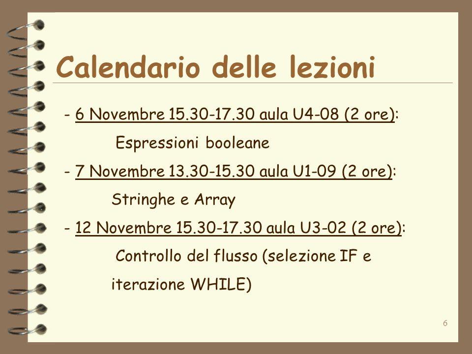 6 Calendario delle lezioni - 6 Novembre 15.30-17.30 aula U4-08 (2 ore): Espressionibooleane - 7 Novembre 13.30-15.30 aula U1-09 (2 ore): Stringhe e Array - 12 Novembre 15.30-17.30 aula U3-02 (2 ore): Controllo del flusso (selezione IF e iterazione WHILE)