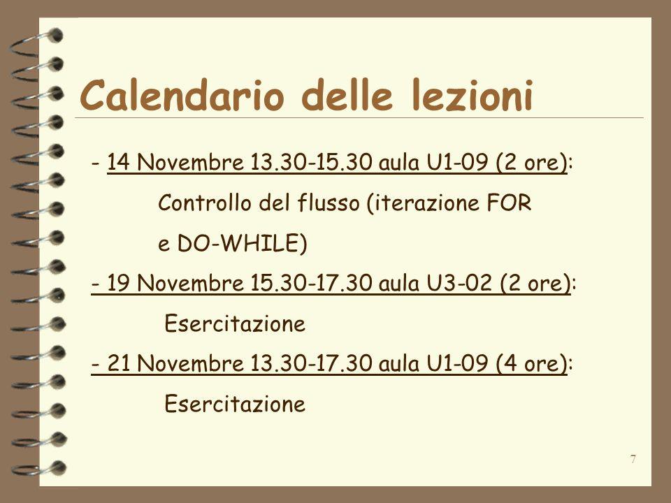 7 Calendario delle lezioni - 14 Novembre 13.30-15.30 aula U1-09 (2 ore): Controllo del flusso (iterazione FOR e DO-WHILE) - 19 Novembre 15.30-17.30 aula U3-02 (2 ore): Esercitazione - 21 Novembre 13.30-17.30 aula U1-09 (4 ore): Esercitazione