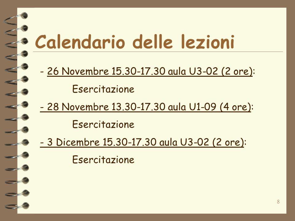 8 Calendario delle lezioni - 26 Novembre 15.30-17.30 aula U3-02 (2 ore): Esercitazione - 28 Novembre 13.30-17.30 aula U1-09 (4 ore): Esercitazione - 3 Dicembre 15.30-17.30 aula U3-02 (2 ore): Esercitazione