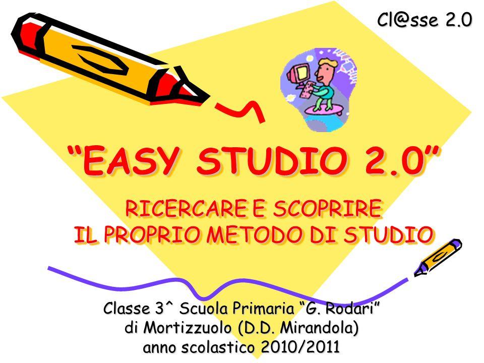 EASY STUDIO 2.0 RICERCARE E SCOPRIRE IL PROPRIO METODO DI STUDIO Classe 3^ Scuola Primaria G. Rodari di Mortizzuolo (D.D. Mirandola) anno scolastico 2