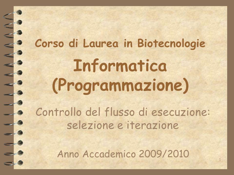 1 Corso di Laurea in Biotecnologie Informatica (Programmazione) Controllo del flusso di esecuzione: selezione e iterazione Anno Accademico 2009/2010
