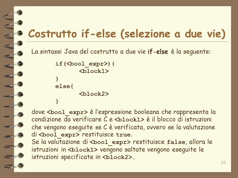 10 Costrutto if-else (selezione a due vie) La sintassi Java del costrutto a due vie if-else è la seguente: if( ){ } else{ } dove è lespressione boolea