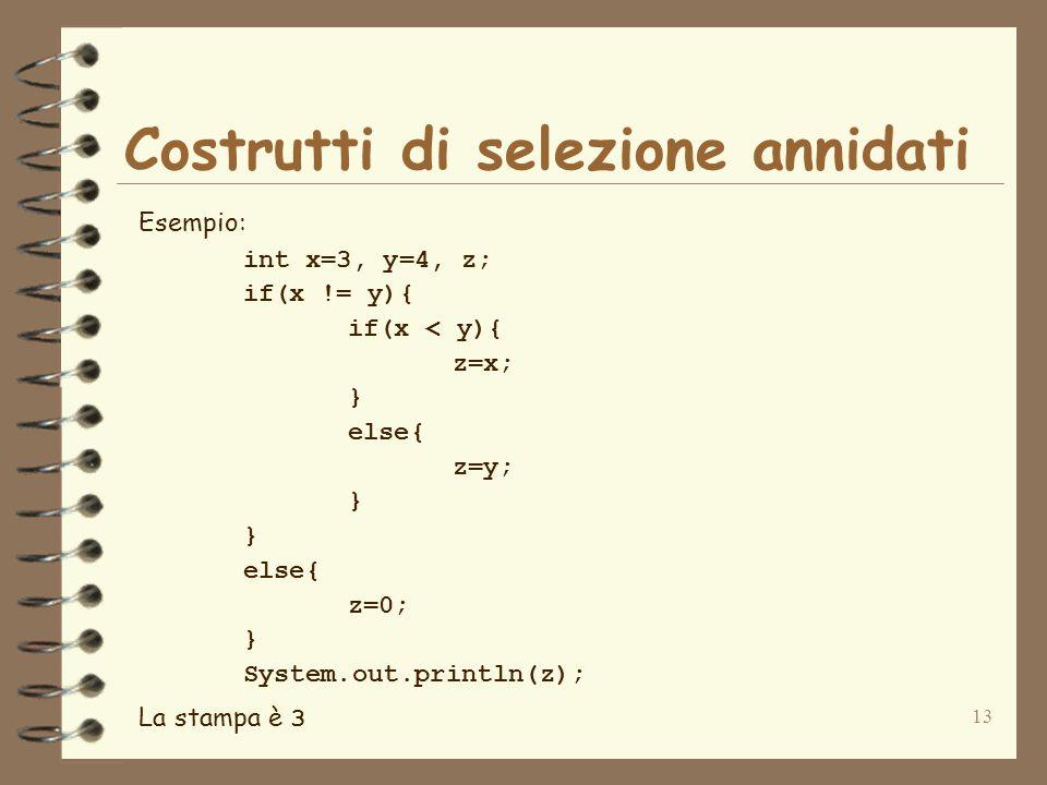 13 Costrutti di selezione annidati Esempio: int x=3, y=4, z; if(x != y){ if(x < y){ z=x; } else{ z=y; } else{ z=0; } System.out.println(z); La stampa
