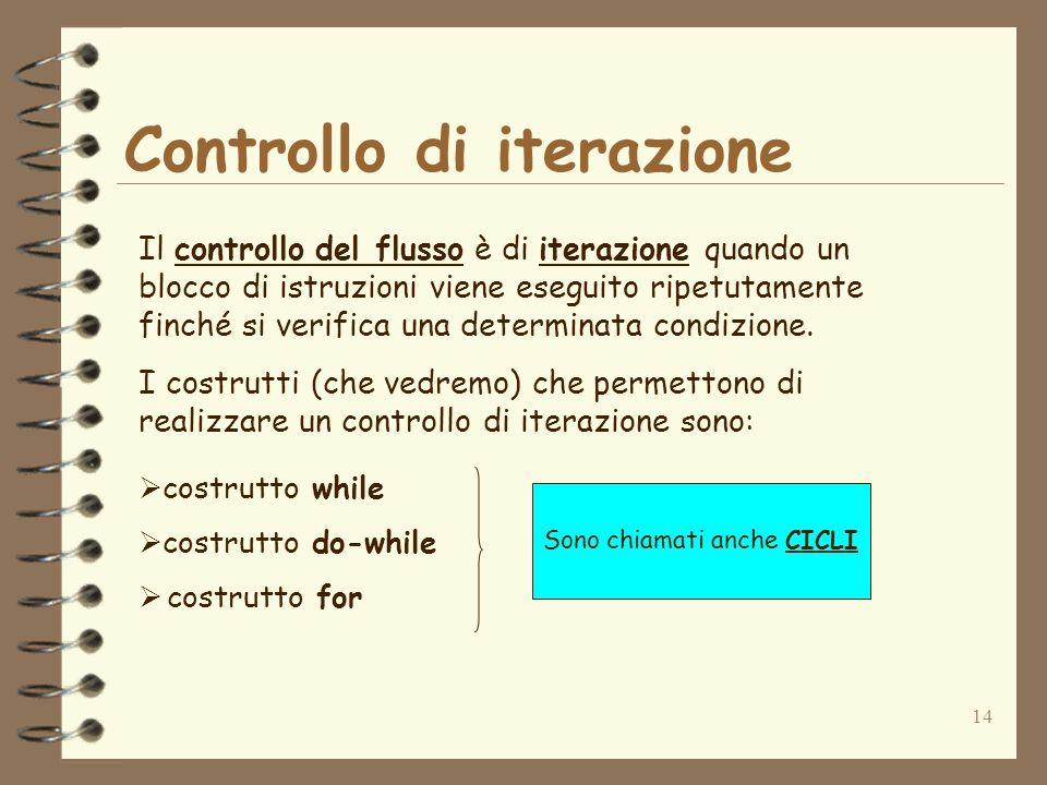 14 Controllo di iterazione Il controllo del flusso è di iterazione quando un blocco di istruzioni viene eseguito ripetutamente finché si verifica una
