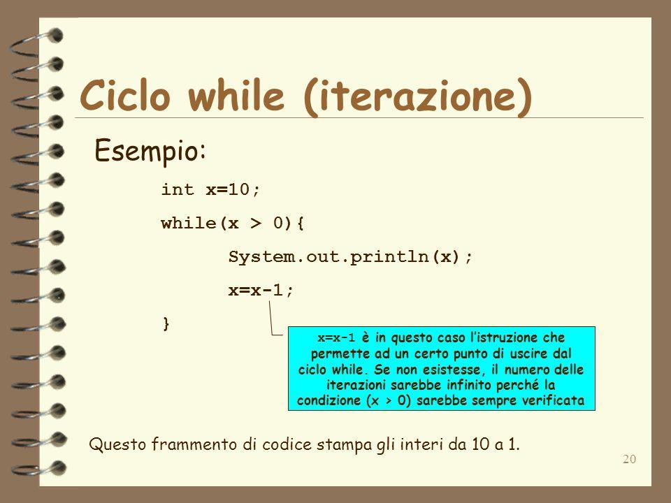 20 Ciclo while (iterazione) Esempio: int x=10; while(x > 0){ System.out.println(x); x=x-1; } Questo frammento di codice stampa gli interi da 10 a 1. x