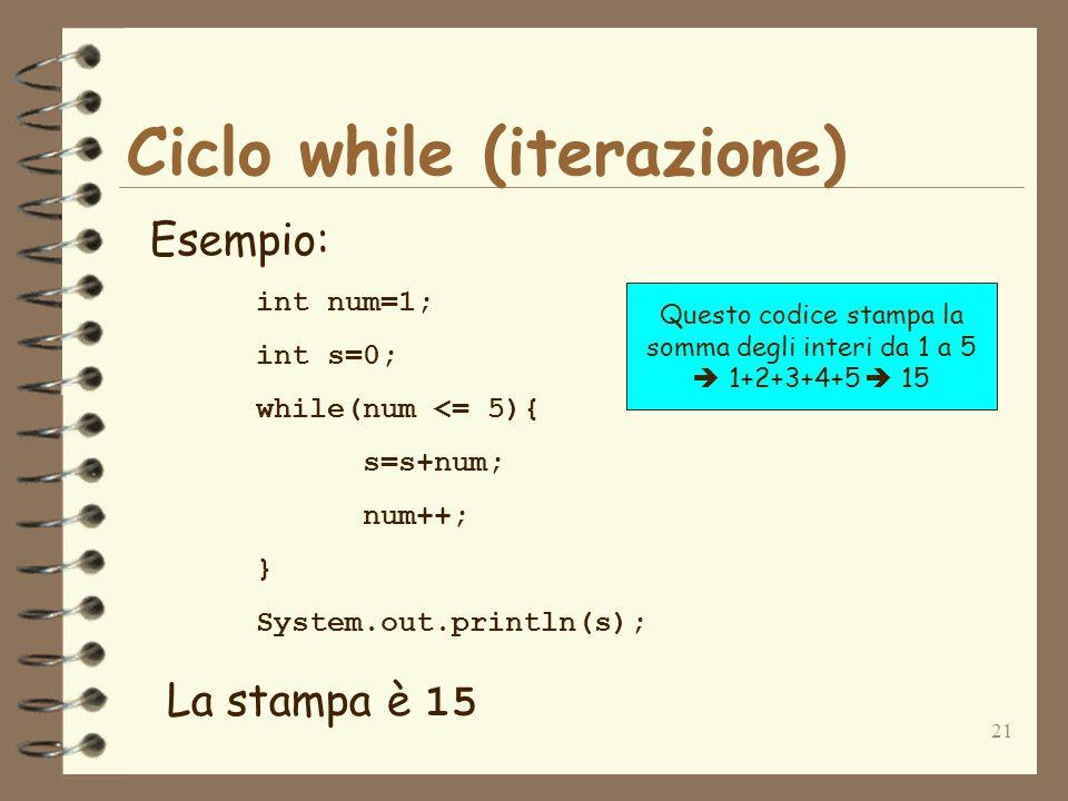 21 Ciclo while (iterazione) Esempio: int num=1; int s=0; while(num <= 5){ s=s+num; num++; } System.out.println(s); La stampa è 15 Questo codice stampa