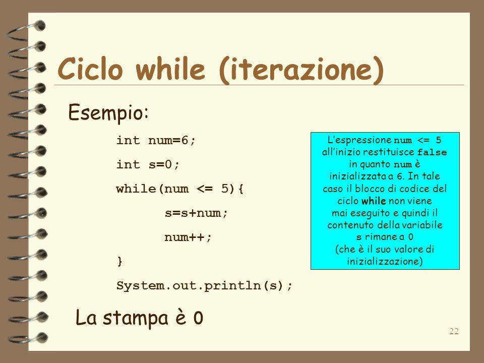22 Ciclo while (iterazione) Esempio: int num=6; int s=0; while(num <= 5){ s=s+num; num++; } System.out.println(s); La stampa è 0 Lespressione num <= 5