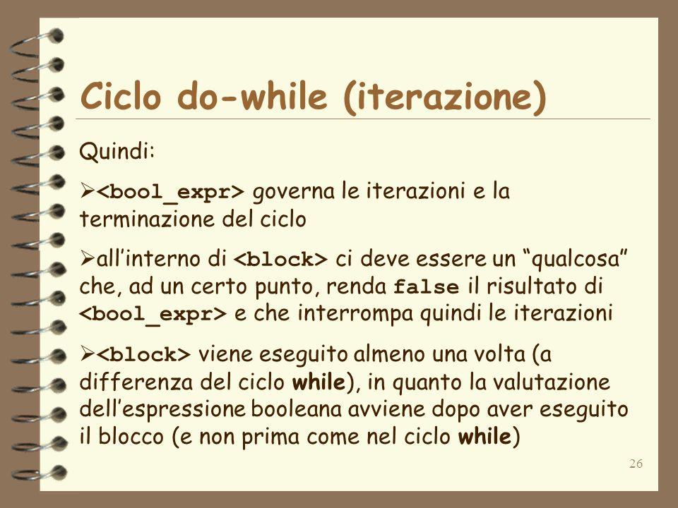 26 Ciclo do-while (iterazione) Quindi: governa le iterazioni e la terminazione del ciclo allinterno di ci deve essere un qualcosa che, ad un certo pun