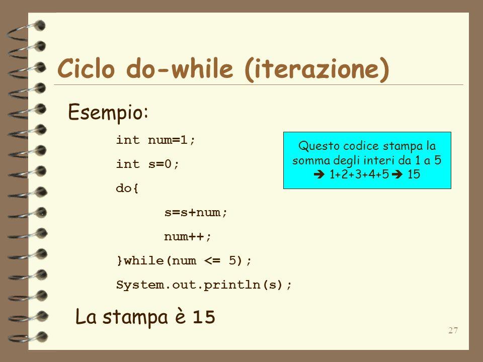 27 Ciclo do-while (iterazione) Esempio: int num=1; int s=0; do{ s=s+num; num++; }while(num <= 5); System.out.println(s); La stampa è 15 Questo codice